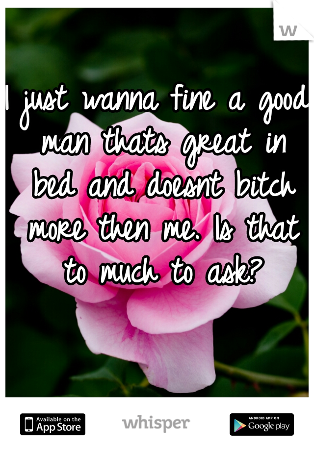 I just wanna fine a good man thats great in bed and doesnt bitch more then me. Is that to much to ask?