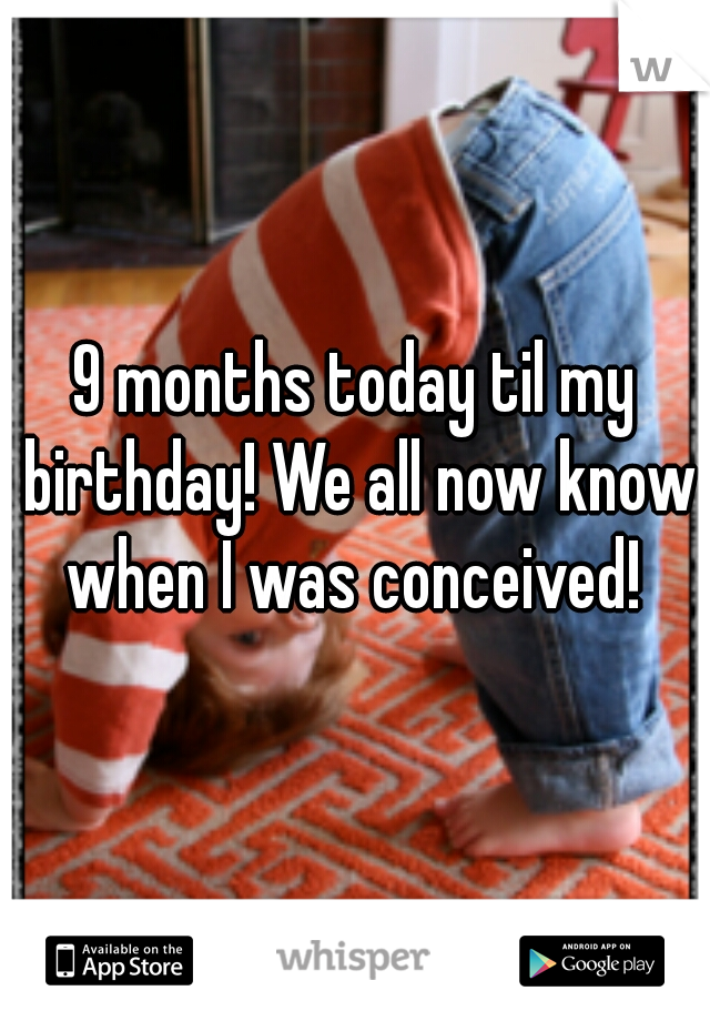 9 months today til my birthday! We all now know when I was conceived!