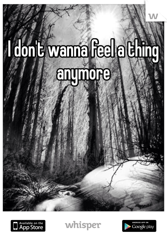 I don't wanna feel a thing anymore