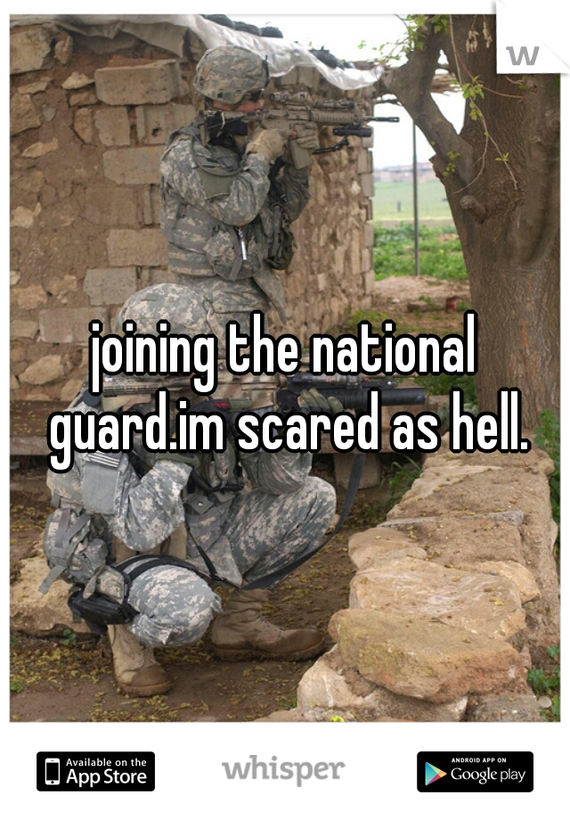 joining the national guard.im scared as hell.