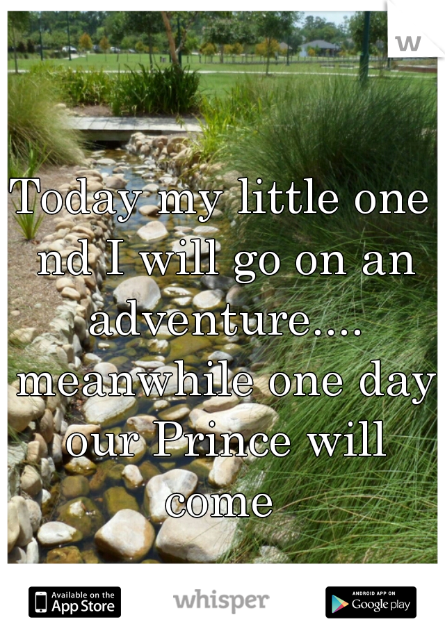 Today my little one nd I will go on an adventure.... meanwhile one day our Prince will come