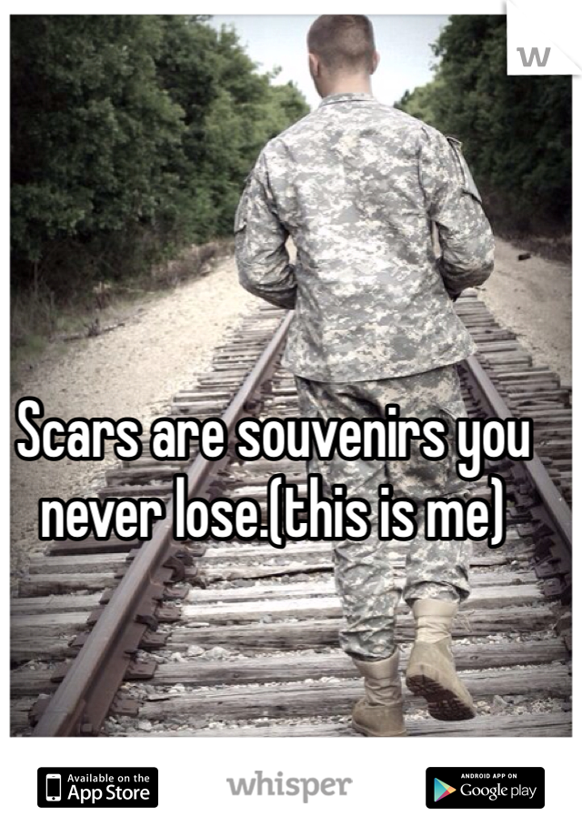 Scars are souvenirs you never lose.(this is me)
