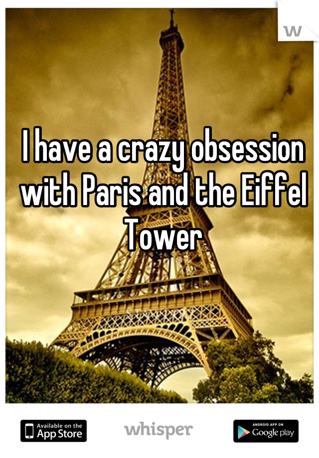 I have a crazy obsession with Paris and the Eiffel Tower
