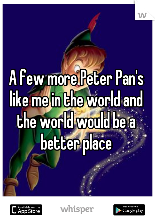 A few more Peter Pan's like me in the world and the world would be a better place