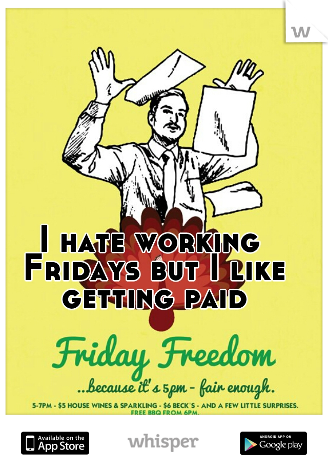 I hate working Fridays but I like getting paid