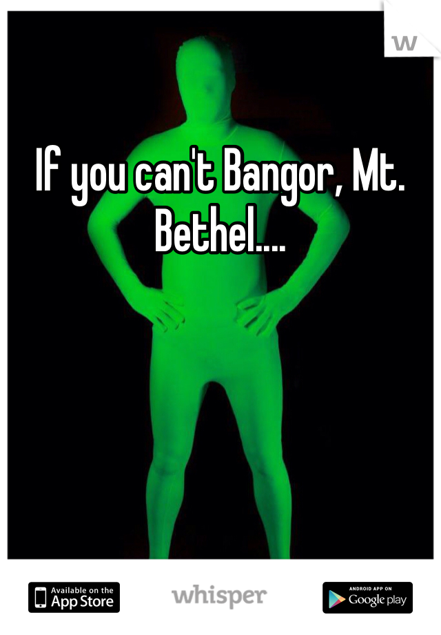 If you can't Bangor, Mt. Bethel....