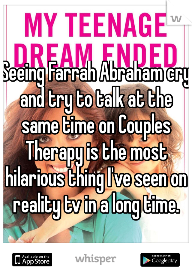 Seeing Farrah Abraham cry and try to talk at the same time on Couples Therapy is the most hilarious thing I've seen on reality tv in a long time.