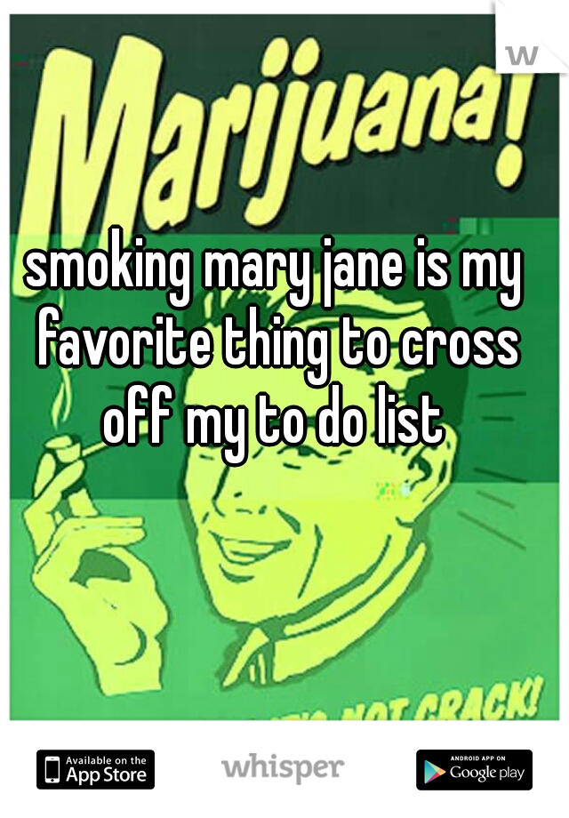 smoking mary jane is my favorite thing to cross off my to do list