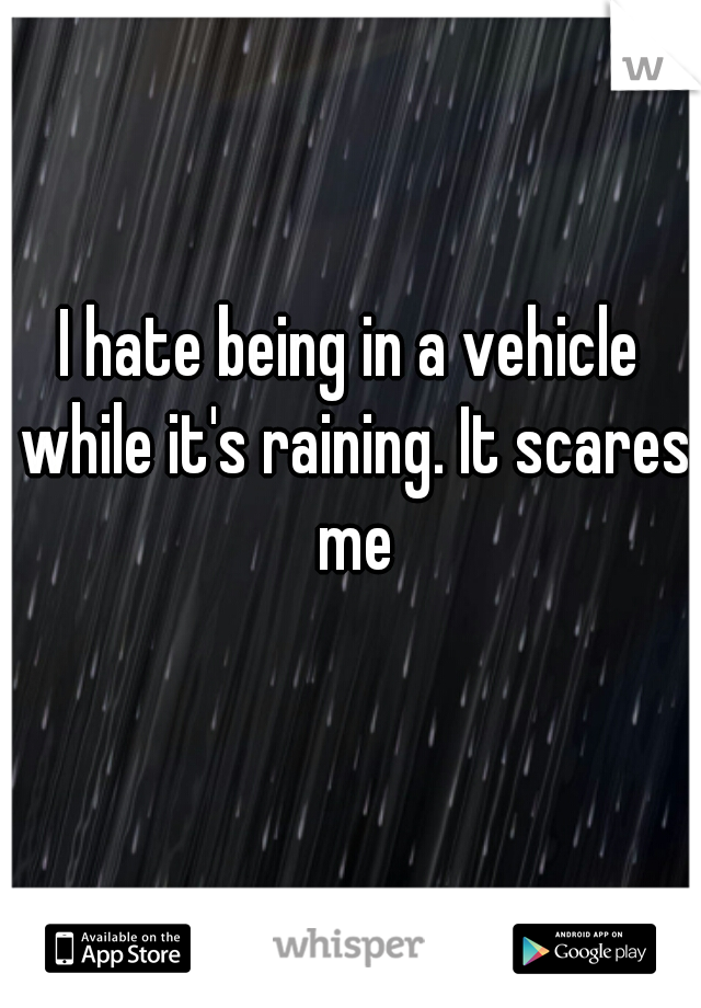 I hate being in a vehicle while it's raining. It scares me
