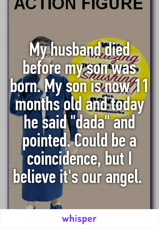 """My husband died before my son was born. My son is now 11 months old and today he said """"dada"""" and pointed. Could be a coincidence, but I believe it's our angel."""