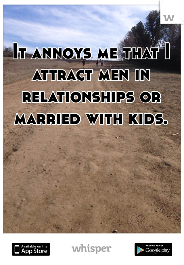 It annoys me that I attract men in relationships or married with kids.