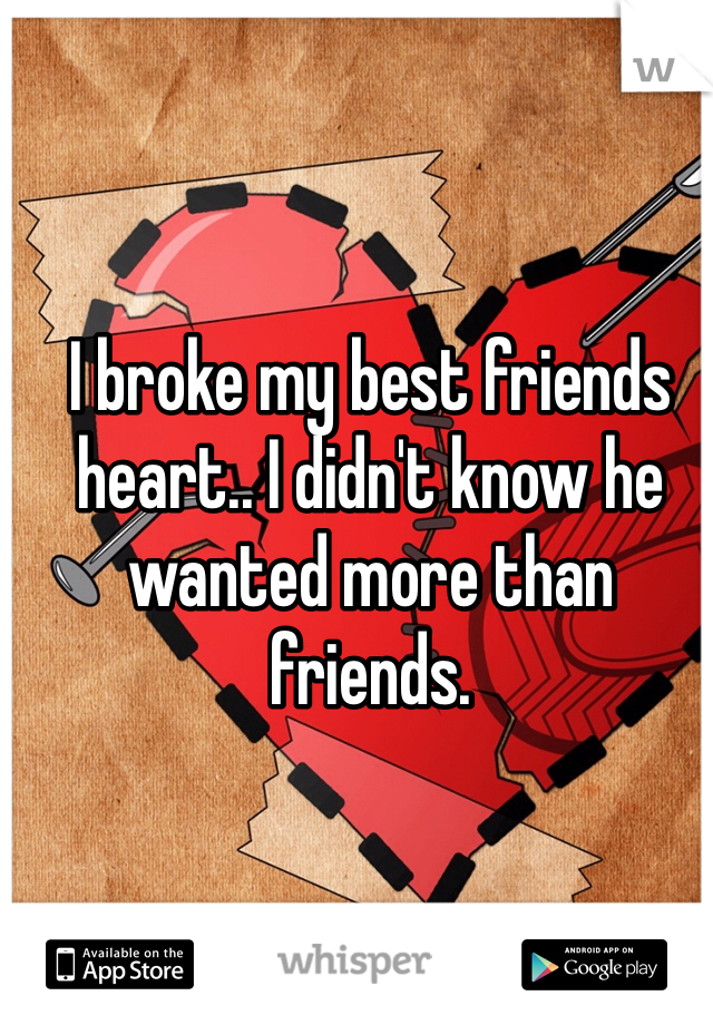 I broke my best friends heart.. I didn't know he wanted more than friends.