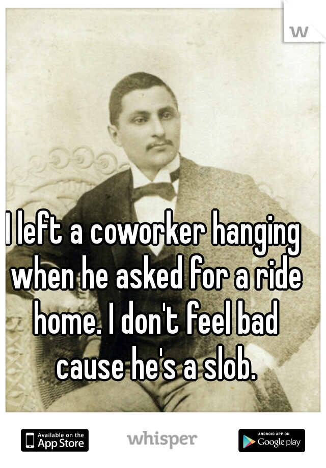 I left a coworker hanging when he asked for a ride home. I don't feel bad cause he's a slob.