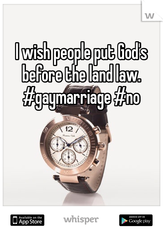 I wish people put God's before the land law. #gaymarriage #no