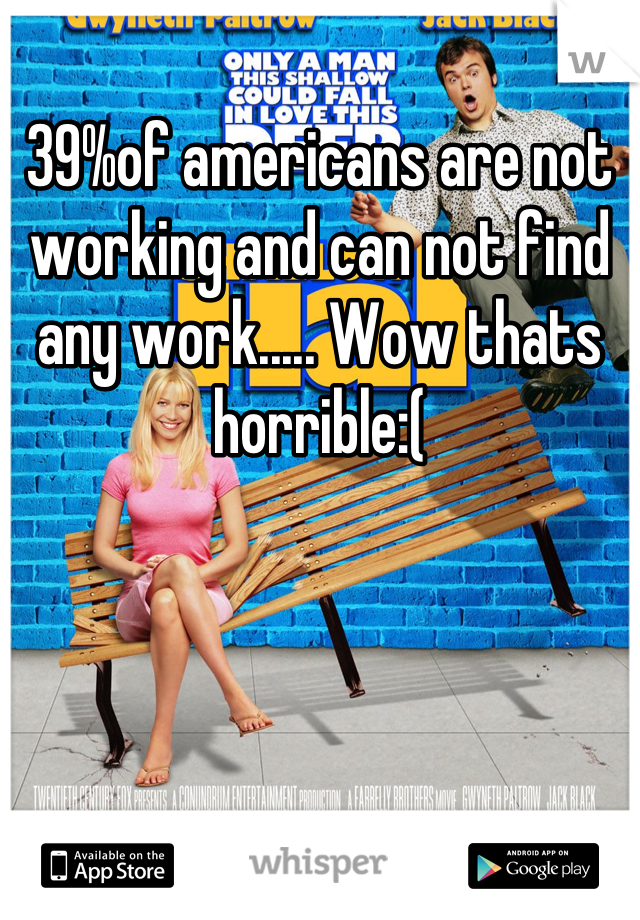 39%of americans are not working and can not find any work..... Wow thats horrible:(
