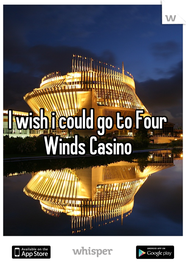 I wish i could go to Four Winds Casino
