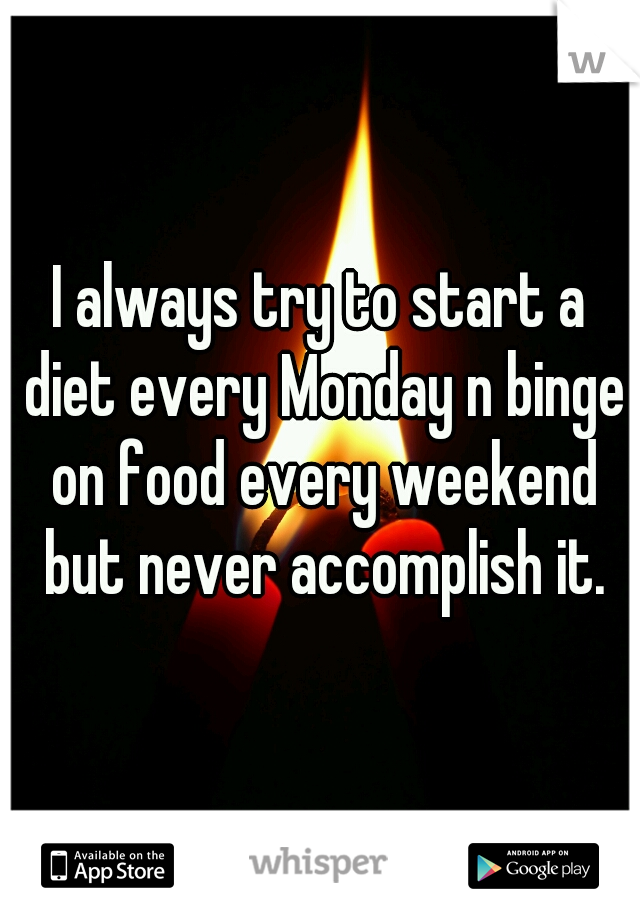 I always try to start a diet every Monday n binge on food every weekend but never accomplish it.