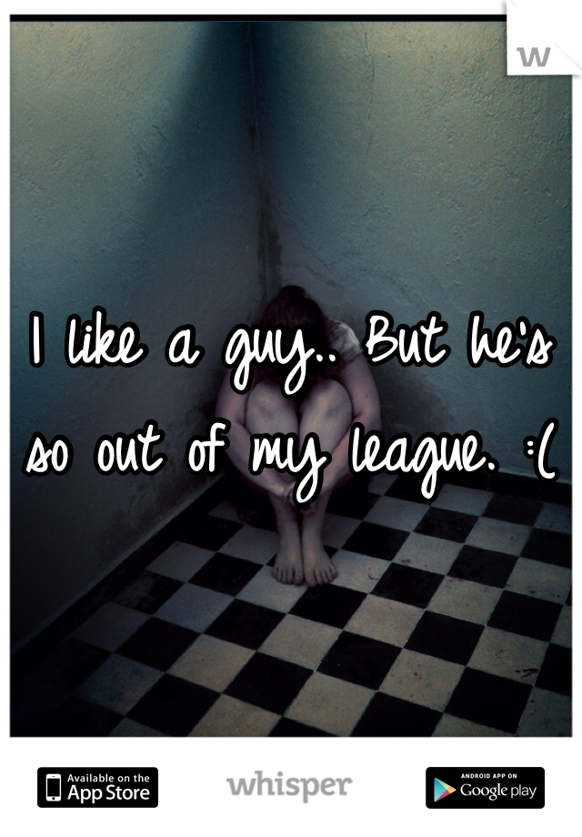 I like a guy.. But he's so out of my league. :(