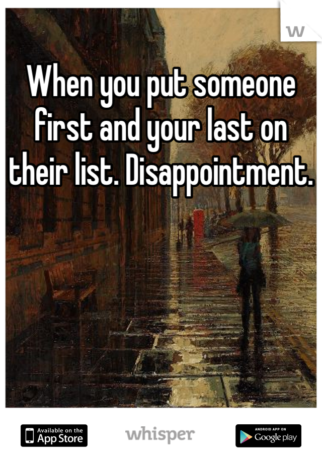 When you put someone first and your last on their list. Disappointment.