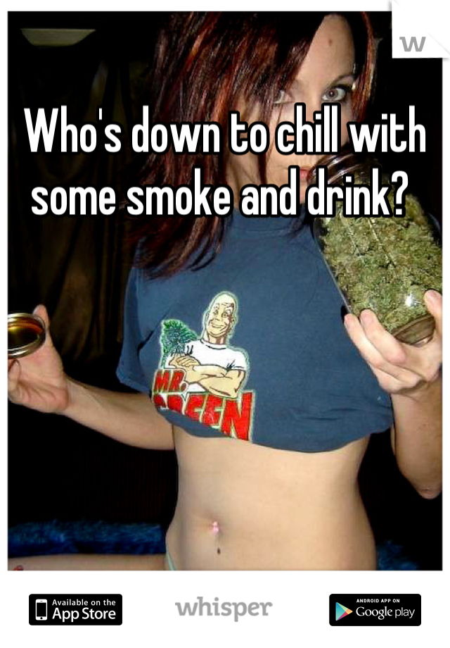 Who's down to chill with some smoke and drink?