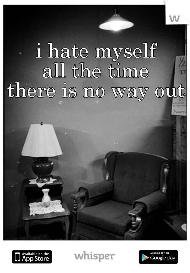 i hate myself all the time there is no way out