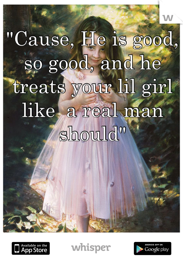 """""""Cause, He is good, so good, and he treats your lil girl like  a real man should"""""""