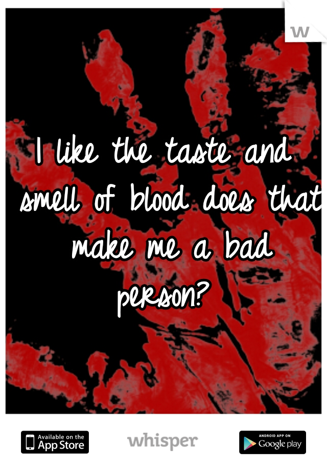 I like the taste and smell of blood does that make me a bad person?