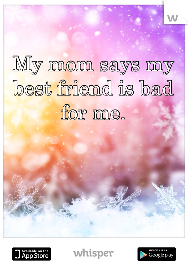 My mom says my best friend is bad for me.