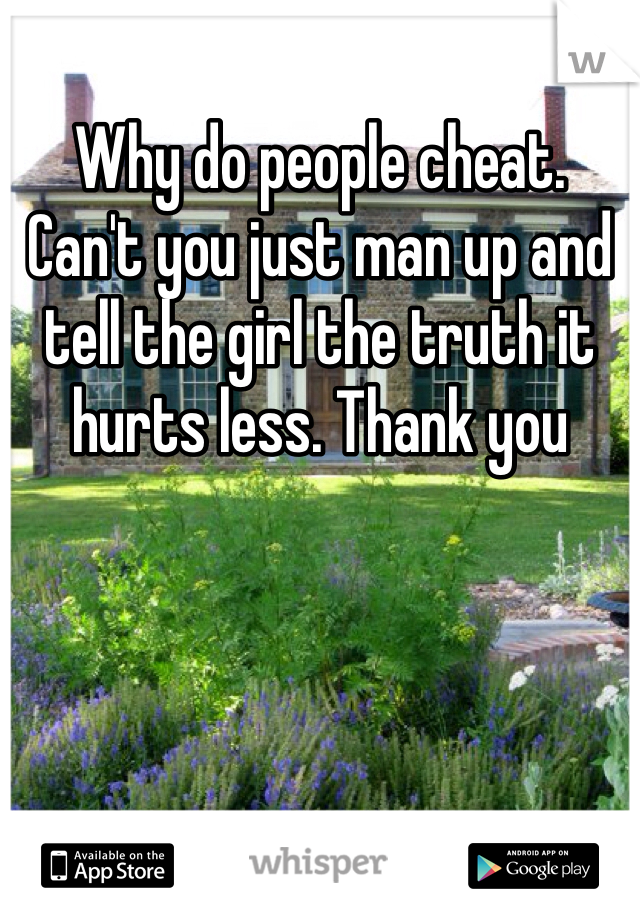 Why do people cheat. Can't you just man up and tell the girl the truth it hurts less. Thank you