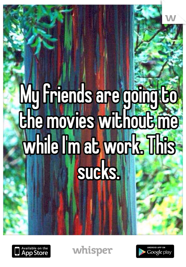 My friends are going to the movies without me while I'm at work. This sucks.
