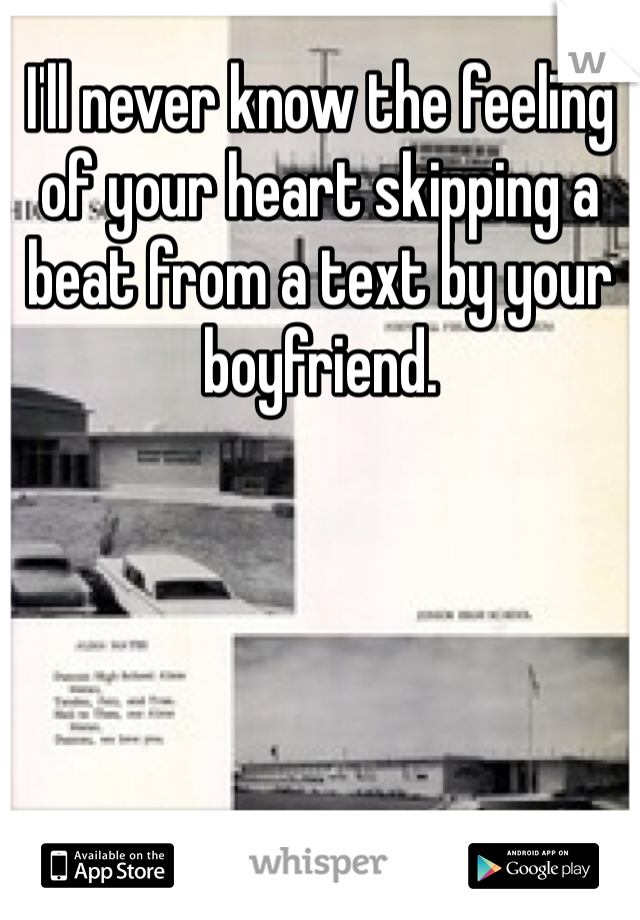 I'll never know the feeling of your heart skipping a beat from a text by your boyfriend.
