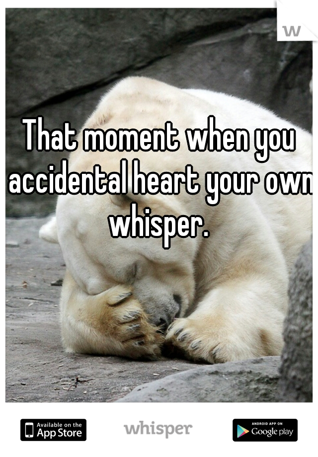 That moment when you accidental heart your own whisper.