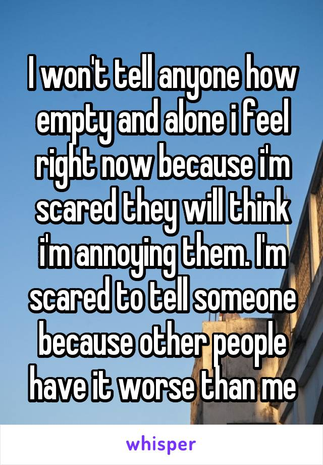 I won't tell anyone how empty and alone i feel right now because i'm scared they will think i'm annoying them. I'm scared to tell someone because other people have it worse than me