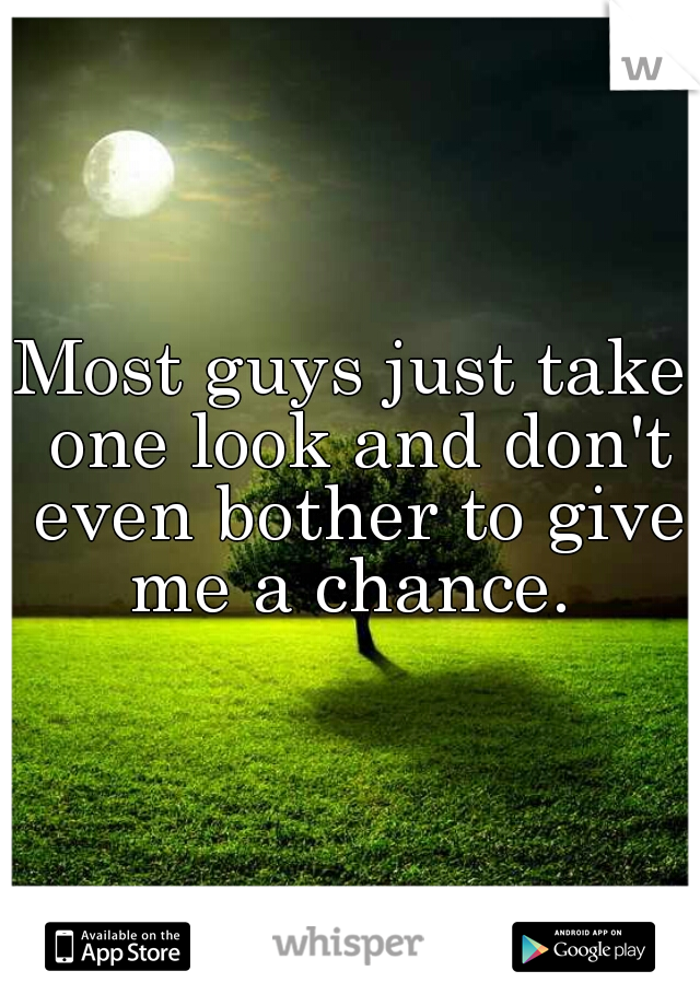 Most guys just take one look and don't even bother to give me a chance.