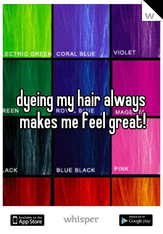 dyeing my hair always makes me feel great!