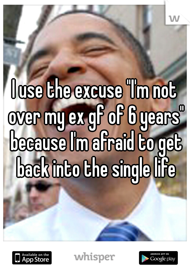 """I use the excuse """"I'm not over my ex gf of 6 years"""" because I'm afraid to get back into the single life"""