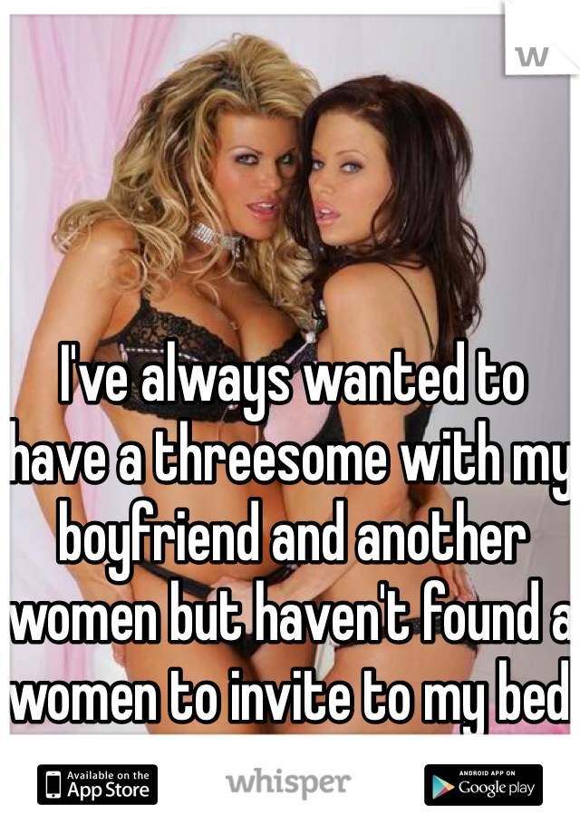 I've always wanted to have a threesome with my boyfriend and another women but haven't found a women to invite to my bed yet.