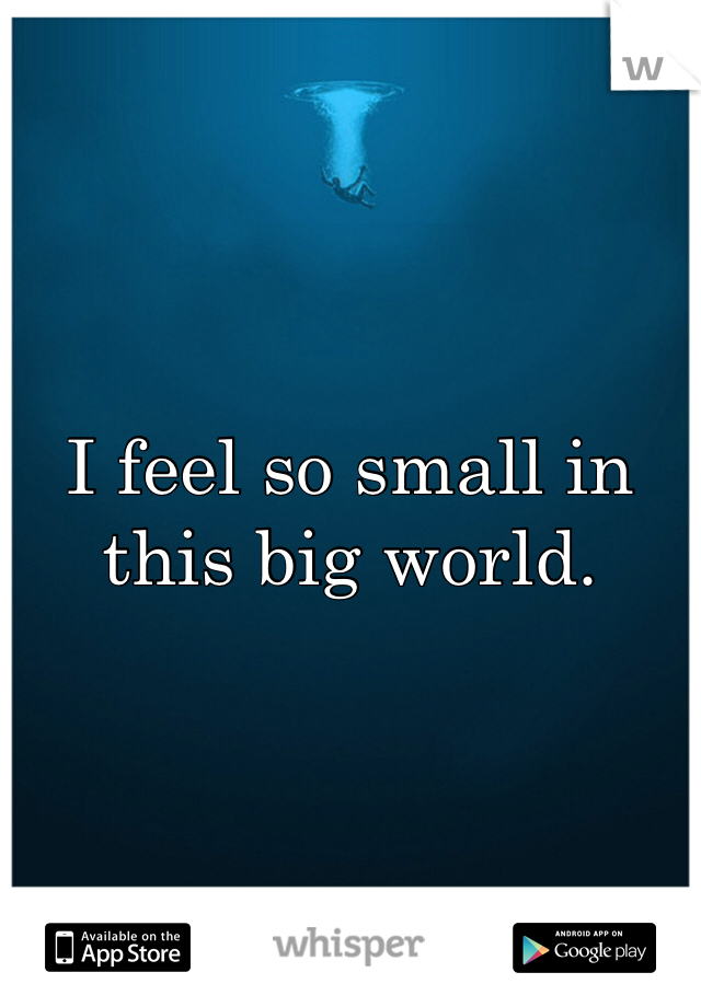 I feel so small in this big world.