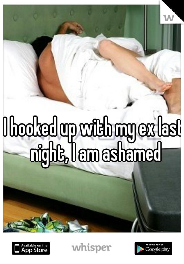 I hooked up with my ex last night, I am ashamed