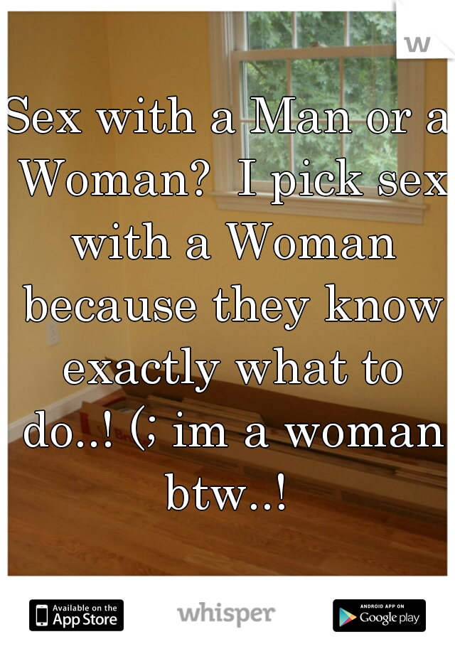 Sex with a Man or a Woman?  I pick sex with a Woman because they know exactly what to do..! (; im a woman btw..!