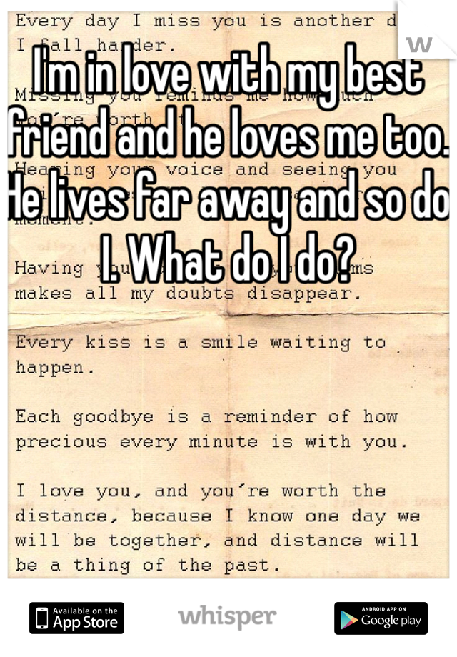 I'm in love with my best friend and he loves me too. He lives far away and so do I. What do I do?