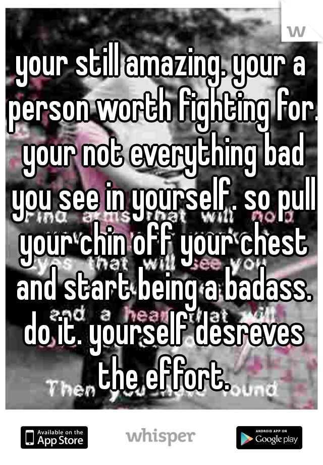 your still amazing. your a person worth fighting for. your not everything bad you see in yourself. so pull your chin off your chest and start being a badass. do it. yourself desreves the effort.