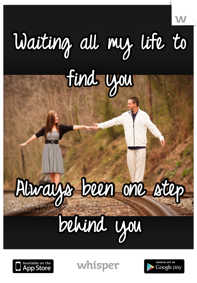 Waiting all my life to find you   Always been one step behind you
