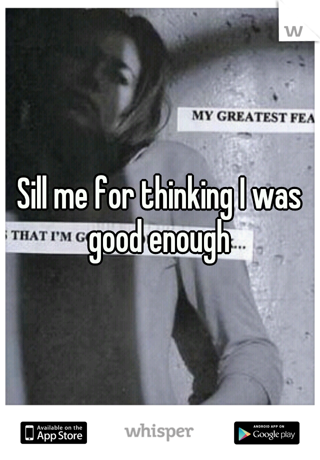Sill me for thinking I was good enough