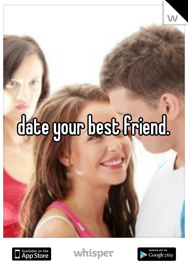 date your best friend.