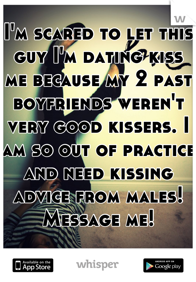 I'm scared to let this guy I'm dating kiss me because my 2 past boyfriends weren't very good kissers. I am so out of practice and need kissing advice from males! Message me!