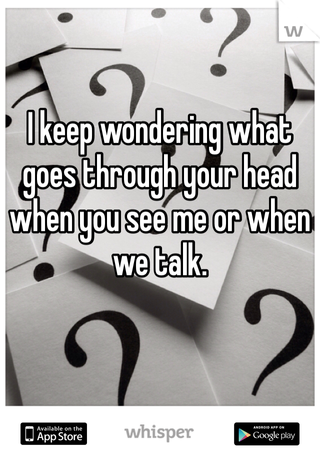 I keep wondering what goes through your head when you see me or when we talk.
