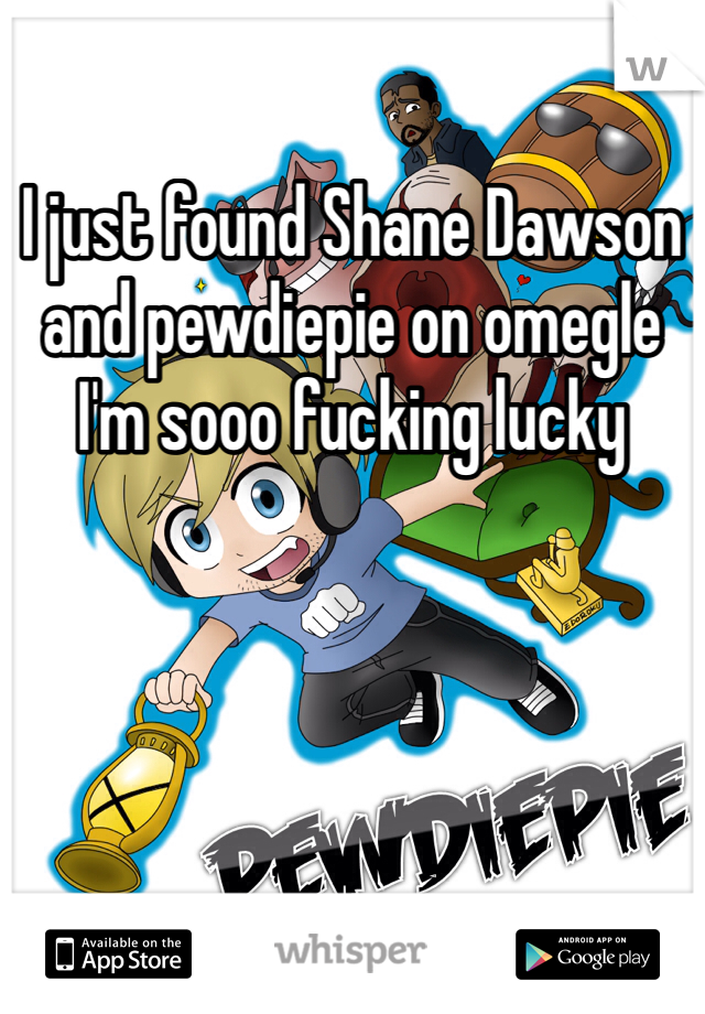 I just found Shane Dawson and pewdiepie on omegle I'm sooo fucking lucky