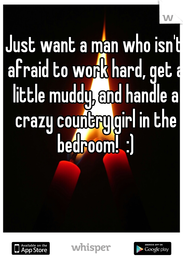 Just want a man who isn't afraid to work hard, get a little muddy, and handle a crazy country girl in the bedroom!  :)