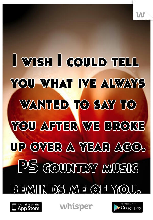 I wish I could tell you what ive always wanted to say to you after we broke up over a year ago. PS country music reminds me of you.